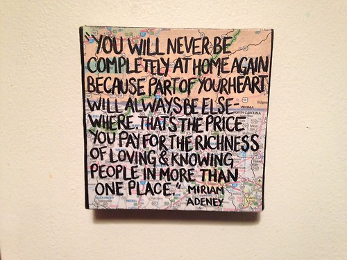 """""""You will never be completely at home again, because part of your heart always will be elsewhere. That is the price you pay for the richness of loving and knowing people in more than one place."""" -Miriam Adeney"""